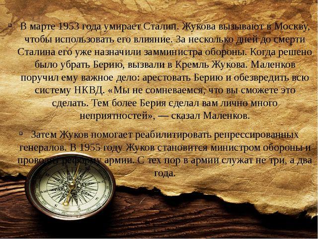 В марте 1953 года умирает Сталин. Жукова вызывают в Москву, чтобы использоват...