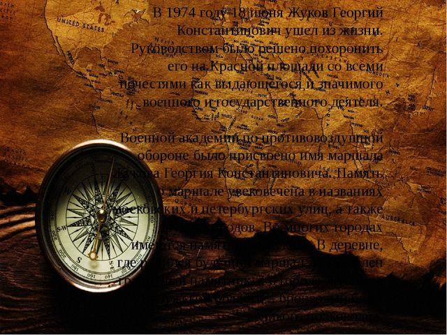В 1974 году 18 июня Жуков Георгий Константинович ушел из жизни. Руководством...