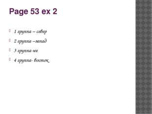 Page 53 ex 2 1 группа – север 2 группа –запад 3 группа-юг 4 группа- восток