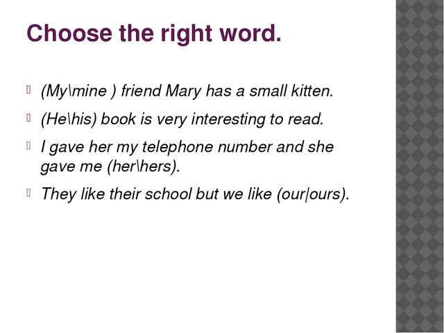 Choose the right word. (My\mine ) friend Mary has a small kitten. (He\his) bo...