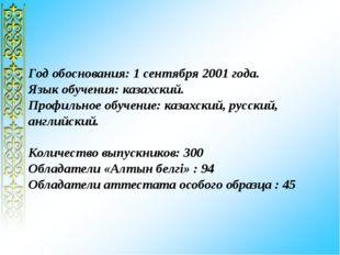 Год обоснования: 1 сентября 2001 года. Язык обучения: казахский. Профильное