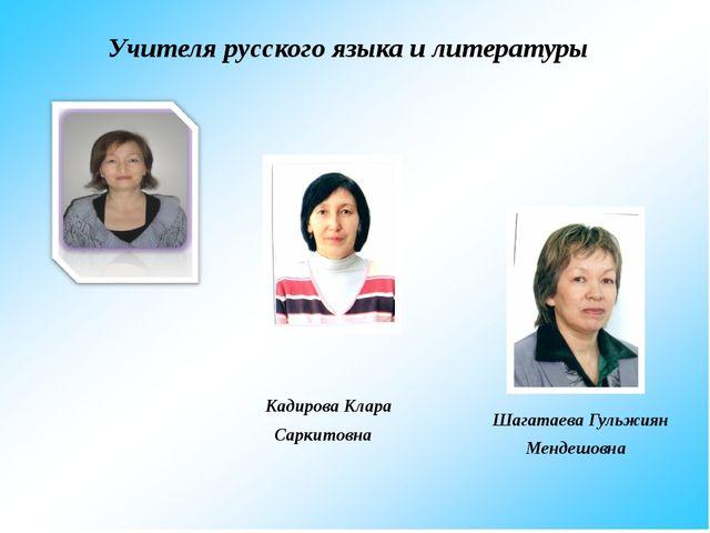 Учителя русского языка и литературы Шагатаева Гульжиян Мендешовна Кадирова К...