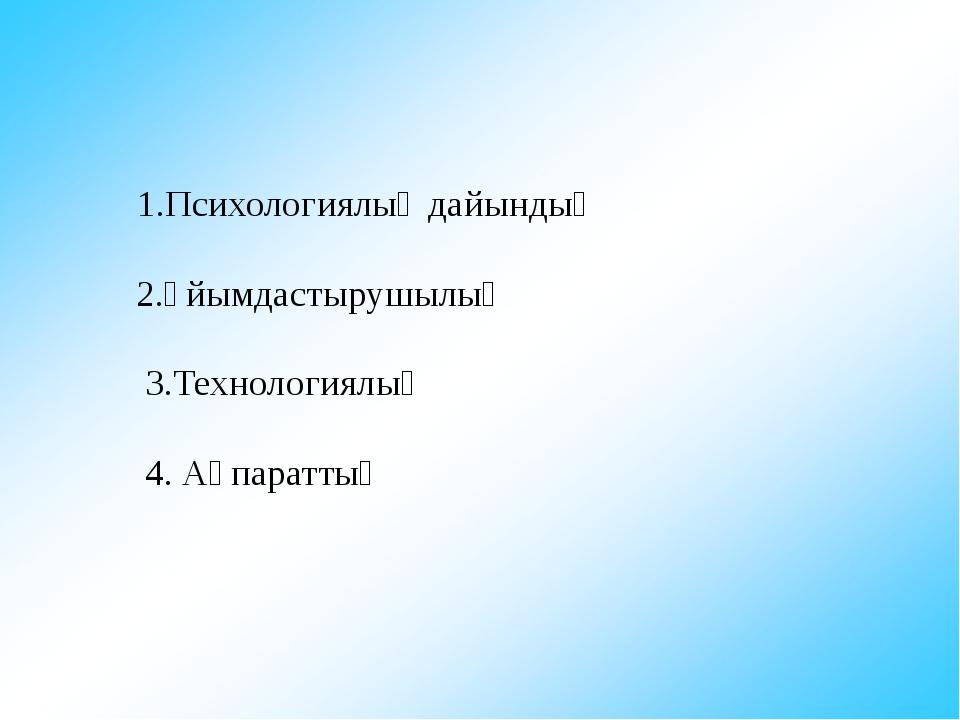 1.Психологиялық дайындық 2.Ұйымдастырушылық 3.Технологиялық 4. Ақпараттық