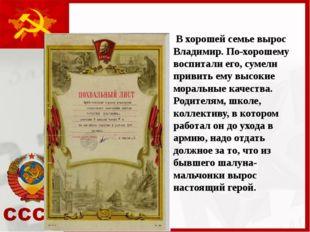 В хорошей семье вырос Владимир. По-хорошему воспитали его, сумели привить ем