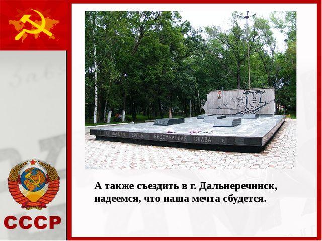 А также съездить в г. Дальнеречинск, надеемся, что наша мечта сбудется.