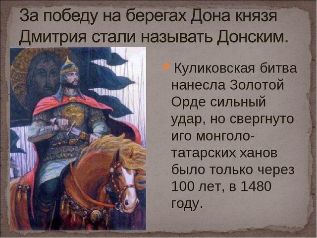 Куликовская битва нанесла Золотой Орде сильный удар, но свергнуто иго монголо...