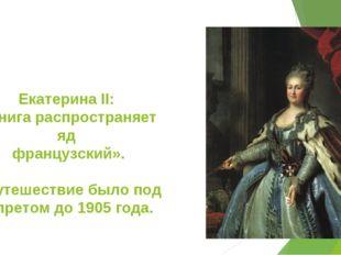 Екатерина II: «Книга распространяет яд французский». «Путешествие было под за