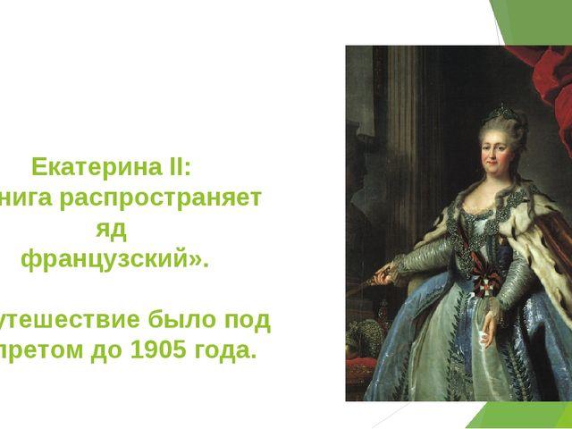 Екатерина II: «Книга распространяет яд французский». «Путешествие было под за...