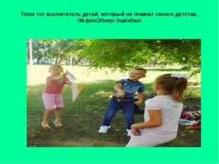 Плох тот воспитатель детей, который не помнит своего детства. /М.фонЭбнер-Эше