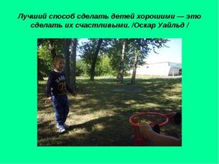 Лучший способ сделать детей хорошими — это сделать их счастливыми. /Оскар Уай