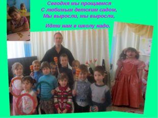 Сегодня мы прощаемся С любимым детским садом, Мы выросли, мы выросли, Идти на