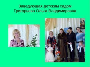 Заведующая детским садом Григорьева Ольга Владимировна