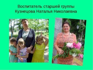 Воспитатель старшей группы Кузнецова Наталья Николаевна