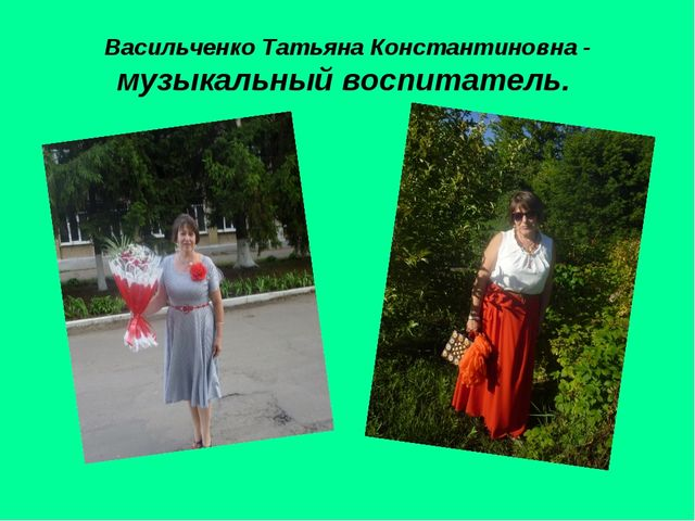 Васильченко Татьяна Константиновна - музыкальный воспитатель.