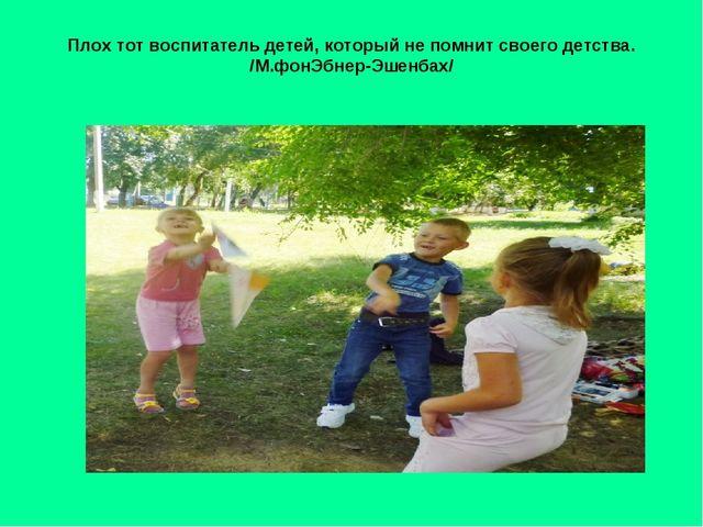 Плох тот воспитатель детей, который не помнит своего детства. /М.фонЭбнер-Эше...