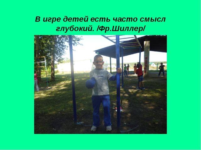 В игре детей есть часто смысл глубокий. /Фр.Шиллер/