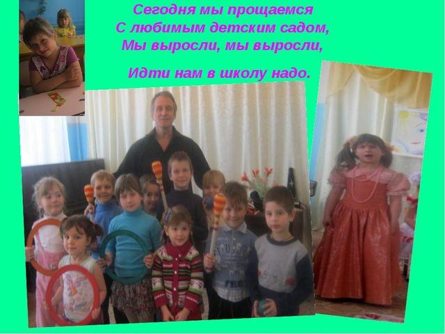 Сегодня мы прощаемся С любимым детским садом, Мы выросли, мы выросли, Идти на...