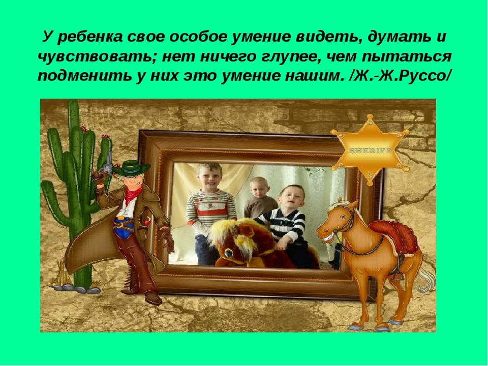 У ребенка свое особое умение видеть, думать и чувствовать; нет ничего глупее...