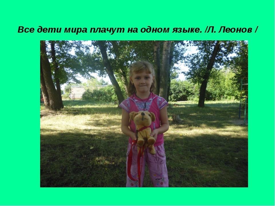 Все дети мира плачут на одном языке. /Л. Леонов /