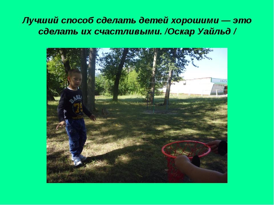 Лучший способ сделать детей хорошими — это сделать их счастливыми. /Оскар Уай...