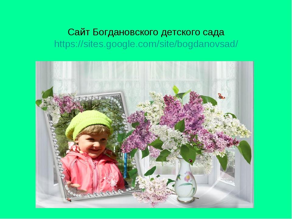 Сайт Богдановского детского сада https://sites.google.com/site/bogdanovsad/