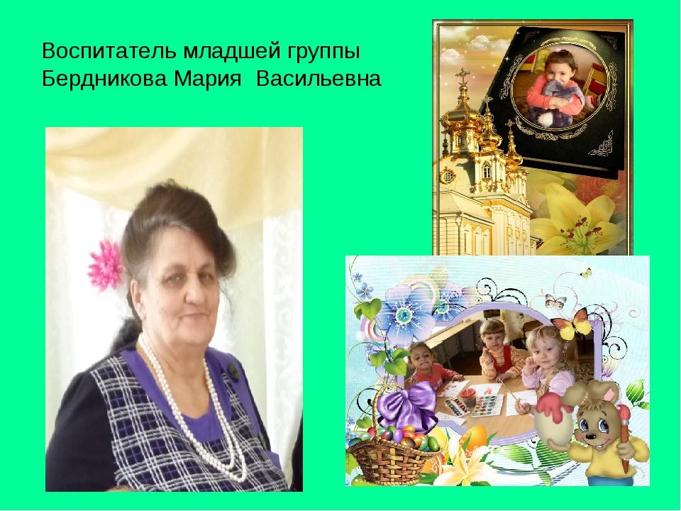 Воспитатель младшей группы Бердникова Мария Васильевна