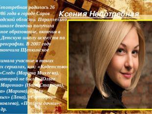 Ксения Непотребная Ксения Непотребная родилась 26 марта 1986 года в городе Са