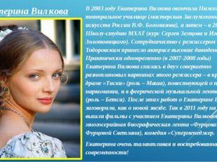 Екатерина Вилкова В 2003 году Екатерина Вилкова окончила Нижегородское театра