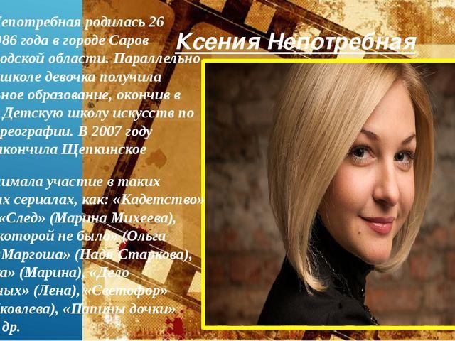 Ксения Непотребная Ксения Непотребная родилась 26 марта 1986 года в городе Са...