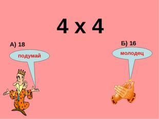 4 х 4 А) 18 Б) 16 подумай молодец