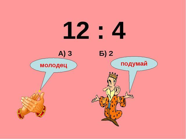 12 : 4 Б) 2 А) 3 подумай молодец