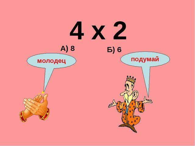 4 х 2 Б) 6 А) 8 подумай молодец