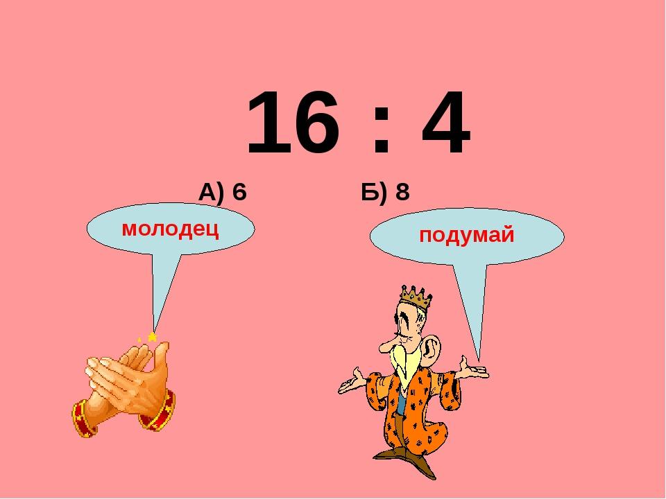 16 : 4 Б) 8 А) 6 подумай молодец
