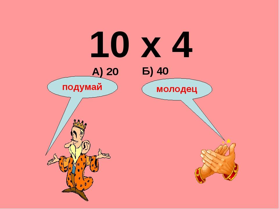10 х 4 А) 20 Б) 40 подумай молодец
