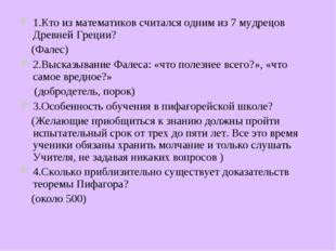 1.Кто из математиков считался одним из 7 мудрецов Древней Греции? (Фалес) 2.В