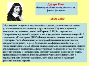 1596-1650 Декарт Рене . Французский философ, математик, физик, физиолог. Обра