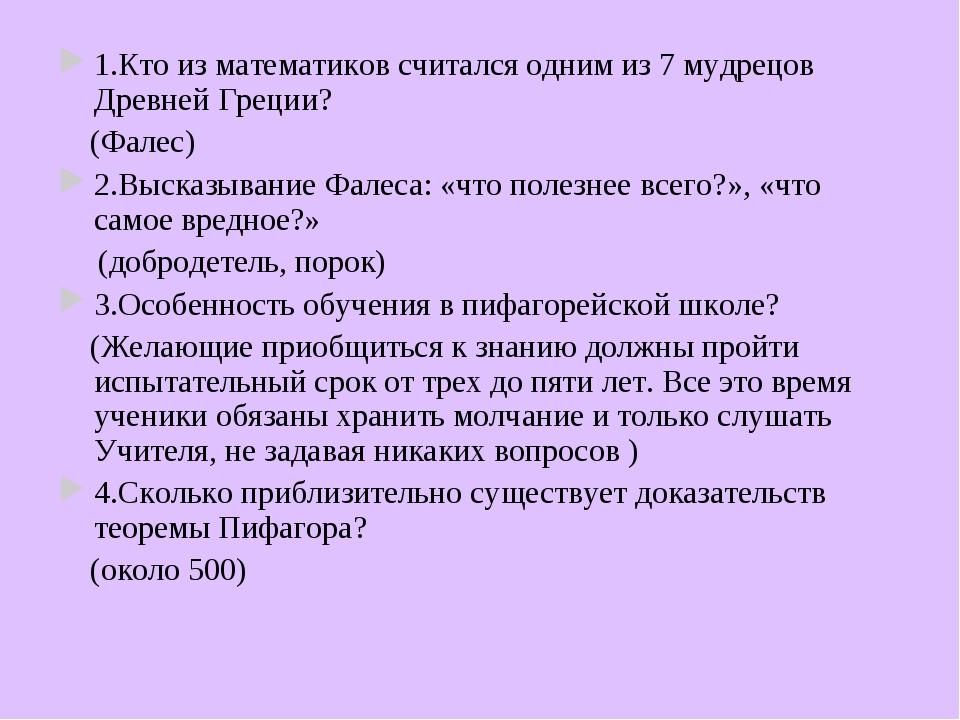 1.Кто из математиков считался одним из 7 мудрецов Древней Греции? (Фалес) 2.В...