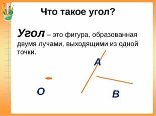 Что такое угол? Угол – это фигура, образованная двумя лучами, выходящими из о