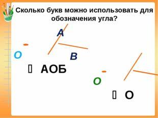 Сколько букв можно использовать для обозначения угла?  АОБ  О А В О О