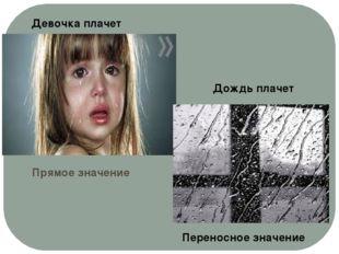Прямое значение Девочка плачет Дождь плачет Переносное значение