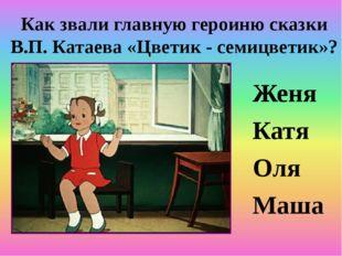 Как звали главную героиню сказки В.П. Катаева «Цветик - семицветик»? Женя Кат