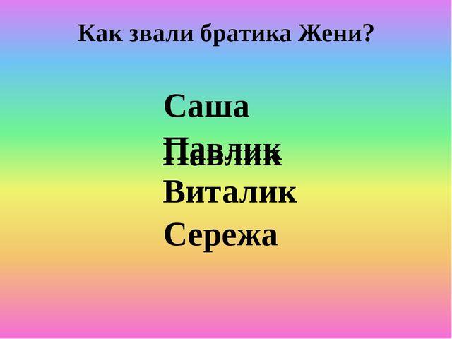Как звали братика Жени? Саша Павлик Виталик Сережа Павлик
