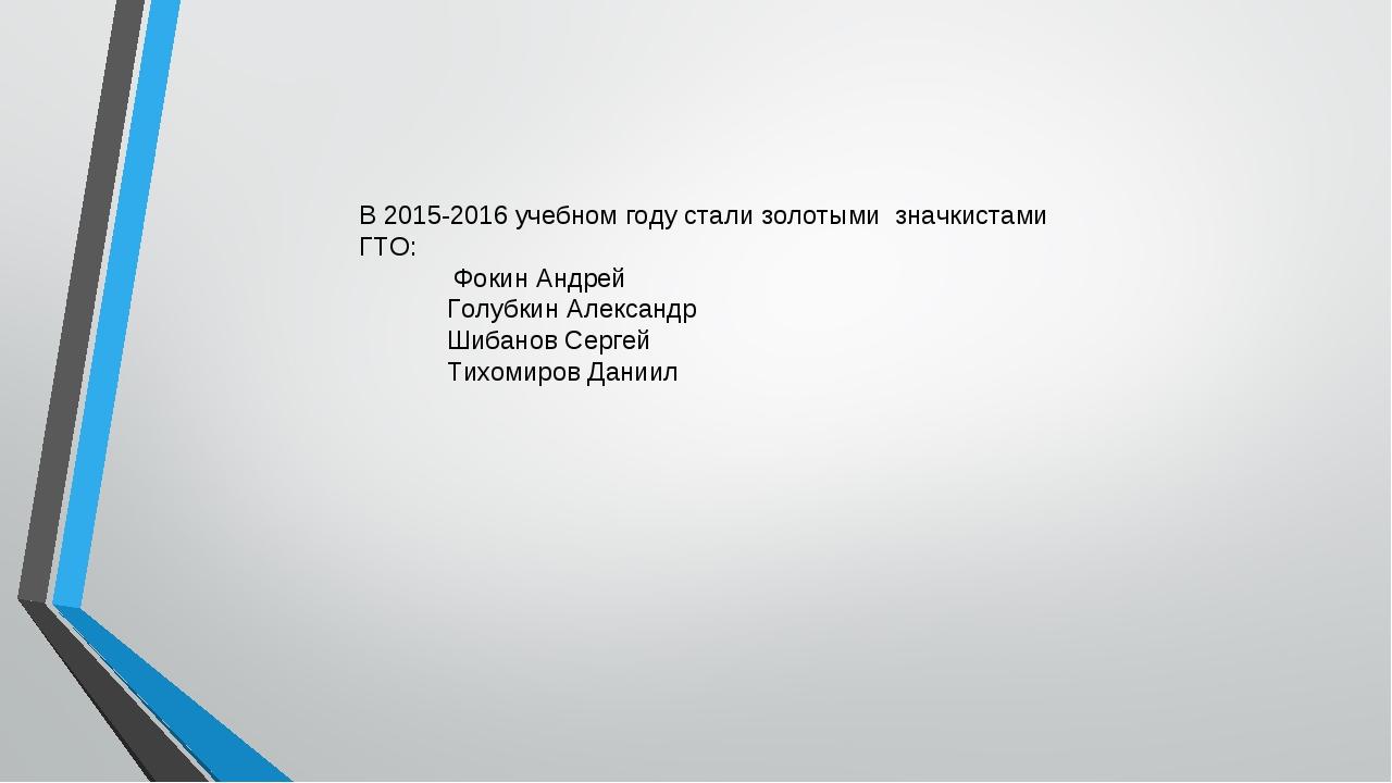 В 2015-2016 учебном году стали золотыми значкистами ГТО: Фокин Андрей Голубки...