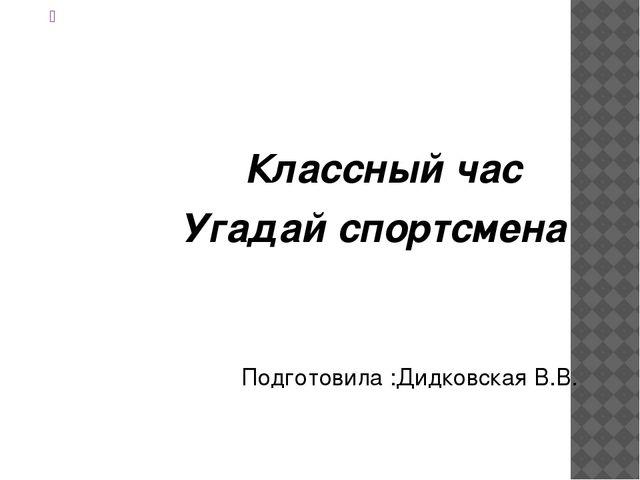 Классный час Угадай спортсмена Подготовила :Дидковская В.В.