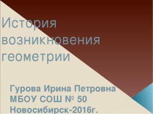 История возникновения геометрии Гурова Ирина Петровна МБОУ СОШ № 50 Новосибир