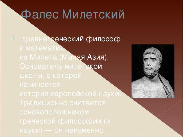 Фалес Милетский древнегреческийфилософ и математик изМилета(Малая Азия)....