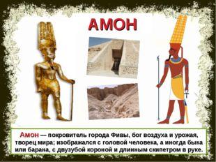 Амон — покровитель города Фивы, бог воздуха и урожая, творец мира; изображалс