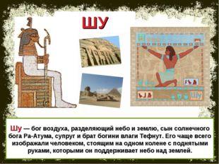 Шу — бог воздуха, разделяющий небо и землю, сын солнечного бога Ра-Атума, суп