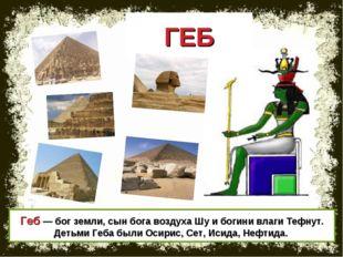 ГЕБ Геб — бог земли, сын бога воздуха Шу и богини влаги Тефнут. Детьми Геба б