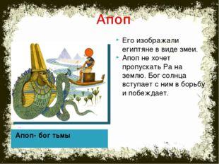 Апоп- бог тьмы Его изображали египтяне в виде змеи. Апоп не хочет пропускать
